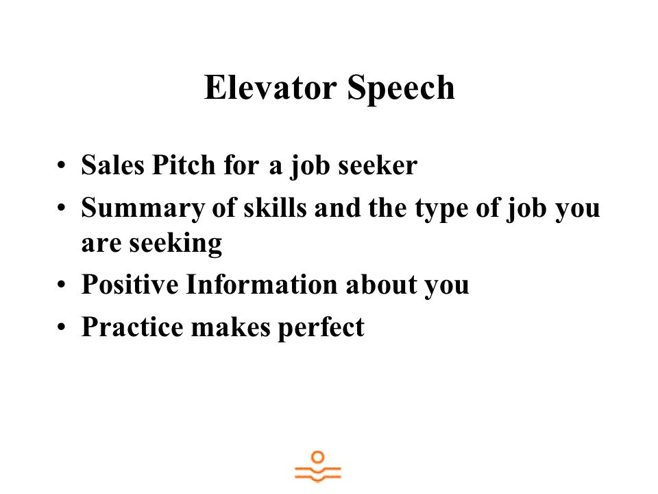 Elevator Speech Sales Pitch for a job seeker Summary of skills and the type of job you are seeking Positive Information about you Practice makes perfect