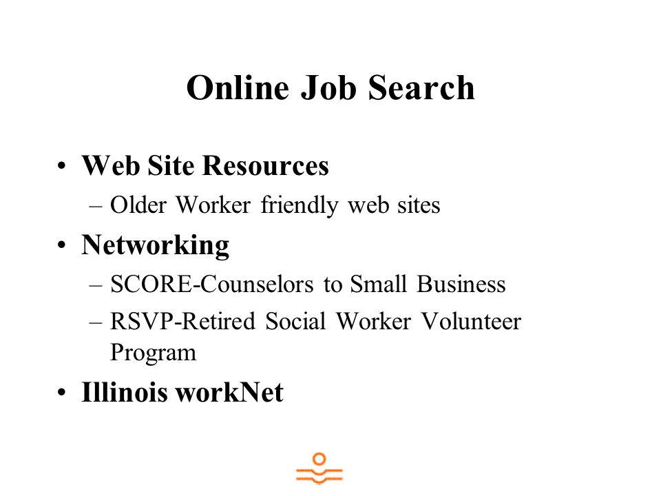 Online Job Search Web Site Resources –Older Worker friendly web sites Networking –SCORE-Counselors to Small Business –RSVP-Retired Social Worker Volunteer Program Illinois workNet