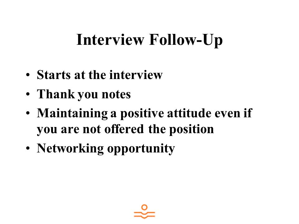 Interview Follow-Up Starts at the interview Thank you notes Maintaining a positive attitude even if you are not offered the position Networking opportunity