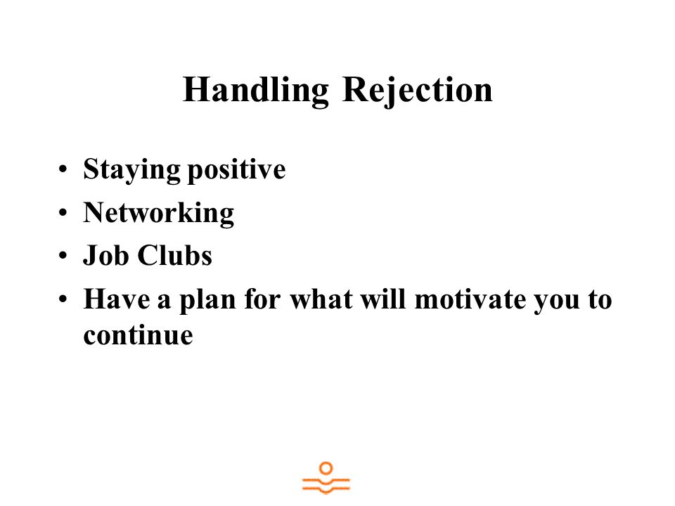 Handling Rejection Staying positive Networking Job Clubs Have a plan for what will motivate you to continue
