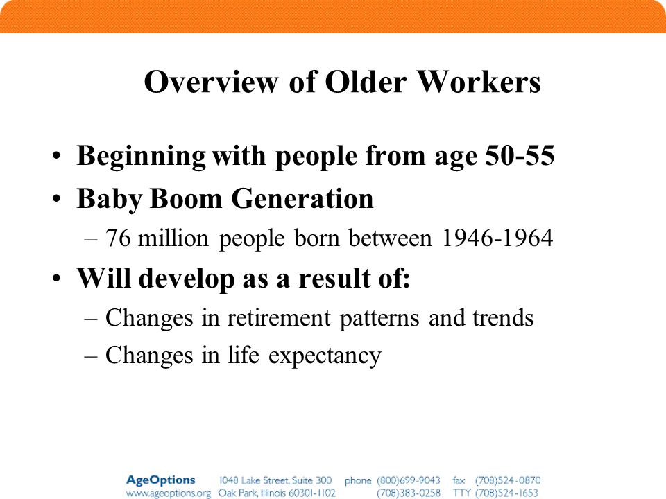 Overview of Older Workers Beginning with people from age 50-55 Baby Boom Generation –76 million people born between 1946-1964 Will develop as a result of: –Changes in retirement patterns and trends –Changes in life expectancy