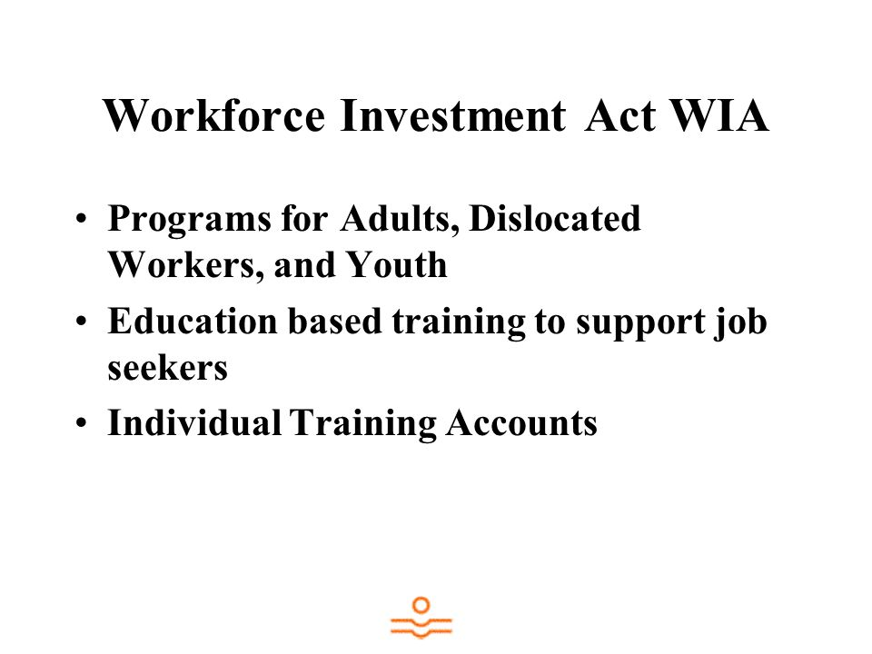 Workforce Investment Act WIA Programs for Adults, Dislocated Workers, and Youth Education based training to support job seekers Individual Training Accounts