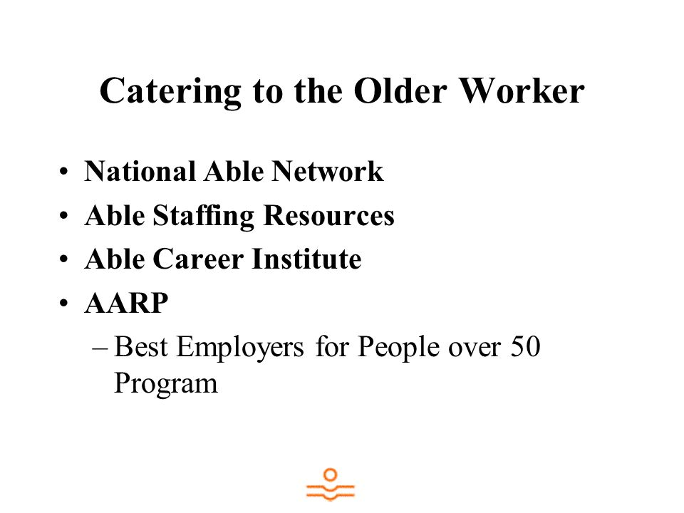 Catering to the Older Worker National Able Network Able Staffing Resources Able Career Institute AARP –Best Employers for People over 50 Program