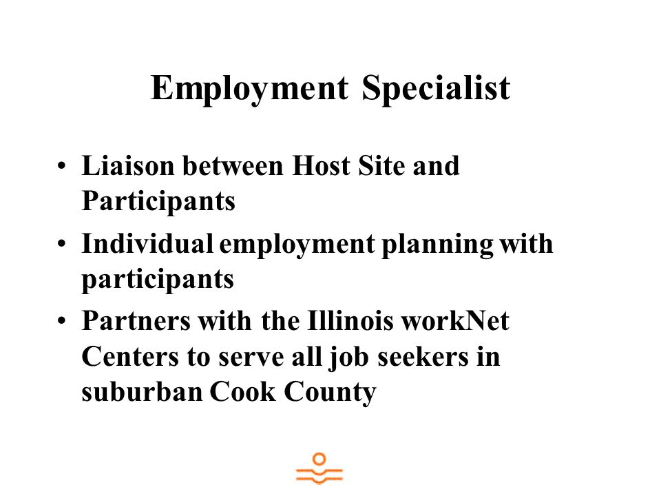 Employment Specialist Liaison between Host Site and Participants Individual employment planning with participants Partners with the Illinois workNet Centers to serve all job seekers in suburban Cook County