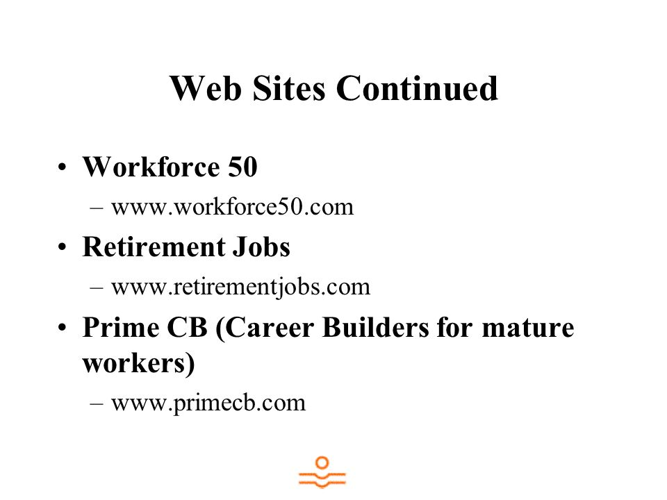Web Sites Continued Workforce 50 –www.workforce50.com Retirement Jobs –www.retirementjobs.com Prime CB (Career Builders for mature workers) –www.primecb.com