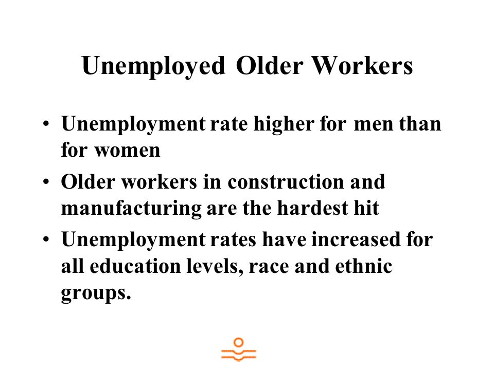 Unemployed Older Workers Unemployment rate higher for men than for women Older workers in construction and manufacturing are the hardest hit Unemployment rates have increased for all education levels, race and ethnic groups.