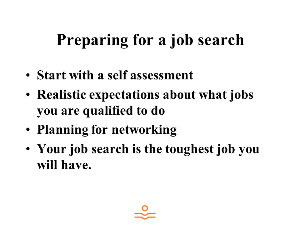 Preparing for a job search Start with a self assessment Realistic expectations about what jobs you are qualified to do Planning for networking Your job search is the toughest job you will have.
