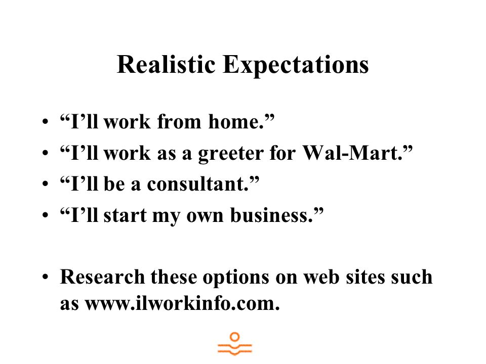 Realistic Expectations Ill work from home. Ill work as a greeter for Wal-Mart.