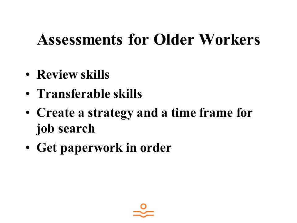 Assessments for Older Workers Review skills Transferable skills Create a strategy and a time frame for job search Get paperwork in order