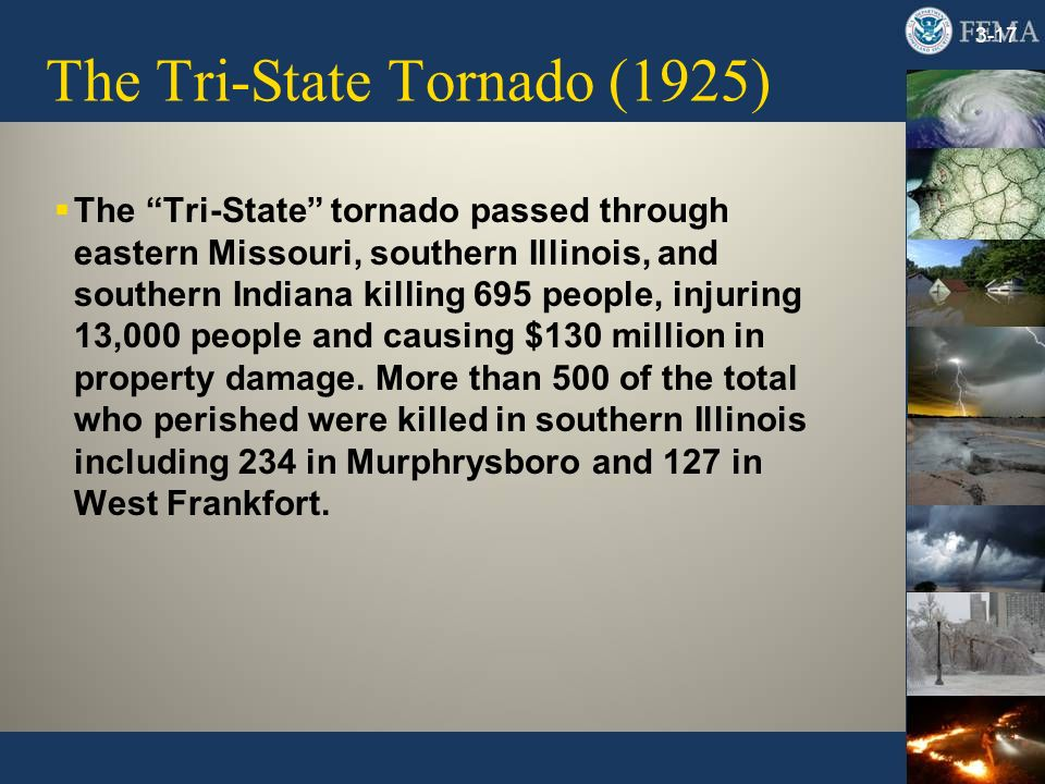 The Tri-State Tornado (1925) 3-17 The Tri-State tornado passed through eastern Missouri, southern Illinois, and southern Indiana killing 695 people, injuring 13,000 people and causing $130 million in property damage.