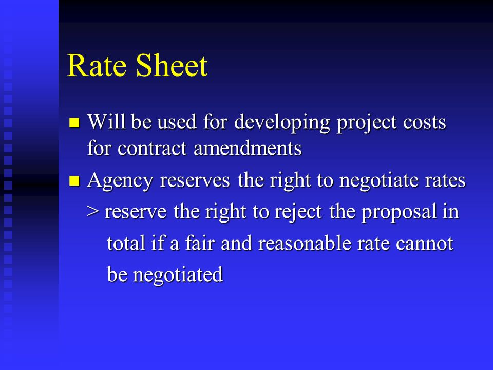 Rate Sheet Will be used for developing project costs for contract amendments Will be used for developing project costs for contract amendments Agency reserves the right to negotiate rates Agency reserves the right to negotiate rates > reserve the right to reject the proposal in total if a fair and reasonable rate cannot total if a fair and reasonable rate cannot be negotiated be negotiated