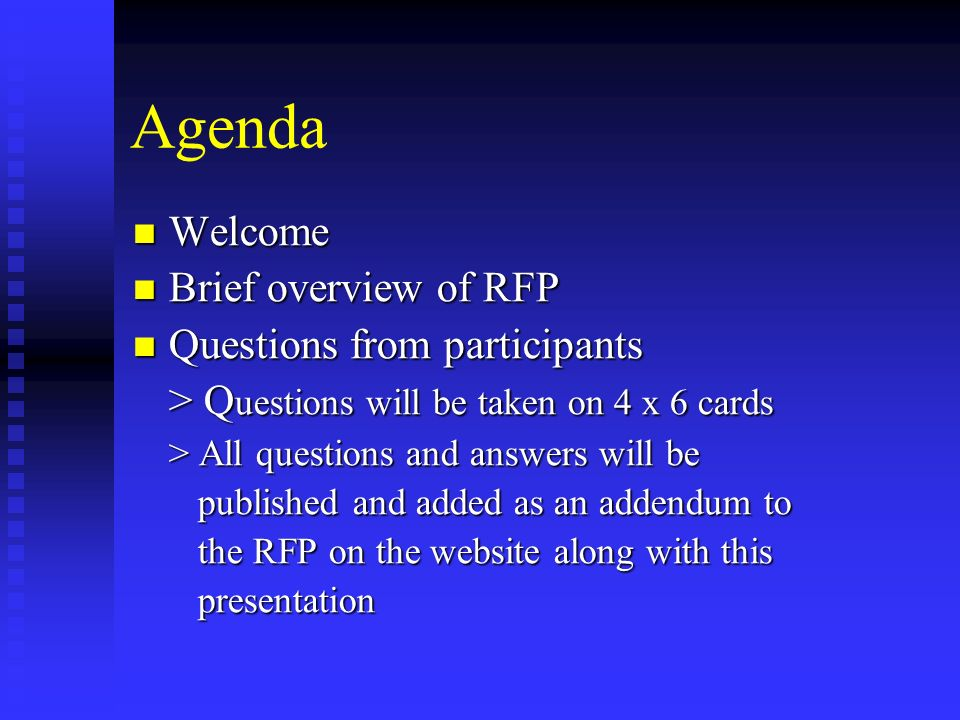 Agenda Welcome Welcome Brief overview of RFP Brief overview of RFP Questions from participants Questions from participants > Q uestions will be taken on 4 x 6 cards > All questions and answers will be published and added as an addendum to published and added as an addendum to the RFP on the website along with this the RFP on the website along with this presentation presentation