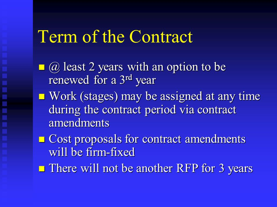 Term of the Contract @ least 2 years with an option to be renewed for a 3 rd year @ least 2 years with an option to be renewed for a 3 rd year Work (stages) may be assigned at any time during the contract period via contract amendments Work (stages) may be assigned at any time during the contract period via contract amendments Cost proposals for contract amendments will be firm-fixed Cost proposals for contract amendments will be firm-fixed There will not be another RFP for 3 years There will not be another RFP for 3 years