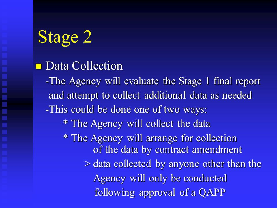 Stage 2 Data Collection Data Collection -The Agency will evaluate the Stage 1 final report and attempt to collect additional data as needed and attempt to collect additional data as needed -This could be done one of two ways: * The Agency will collect the data * The Agency will arrange for collection of the data by contract amendment > data collected by anyone other than the > data collected by anyone other than the Agency will only be conducted Agency will only be conducted following approval of a QAPP following approval of a QAPP