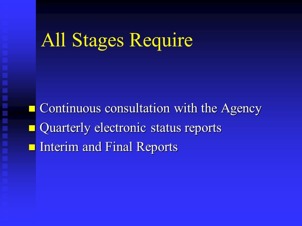 All Stages Require Continuous consultation with the Agency Continuous consultation with the Agency Quarterly electronic status reports Quarterly electronic status reports Interim and Final Reports Interim and Final Reports