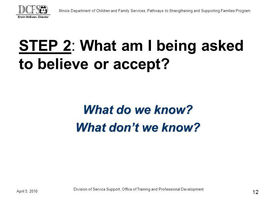 Illinois Department of Children and Family Services, Pathways to Strengthening and Supporting Families Program April 5, 2010 Division of Service Support, Office of Training and Professional Development 12 STEP 2: What am I being asked to believe or accept.