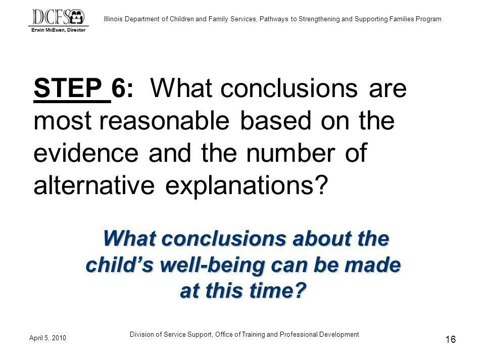 Illinois Department of Children and Family Services, Pathways to Strengthening and Supporting Families Program April 5, 2010 Division of Service Support, Office of Training and Professional Development 16 STEP 6: What conclusions are most reasonable based on the evidence and the number of alternative explanations.