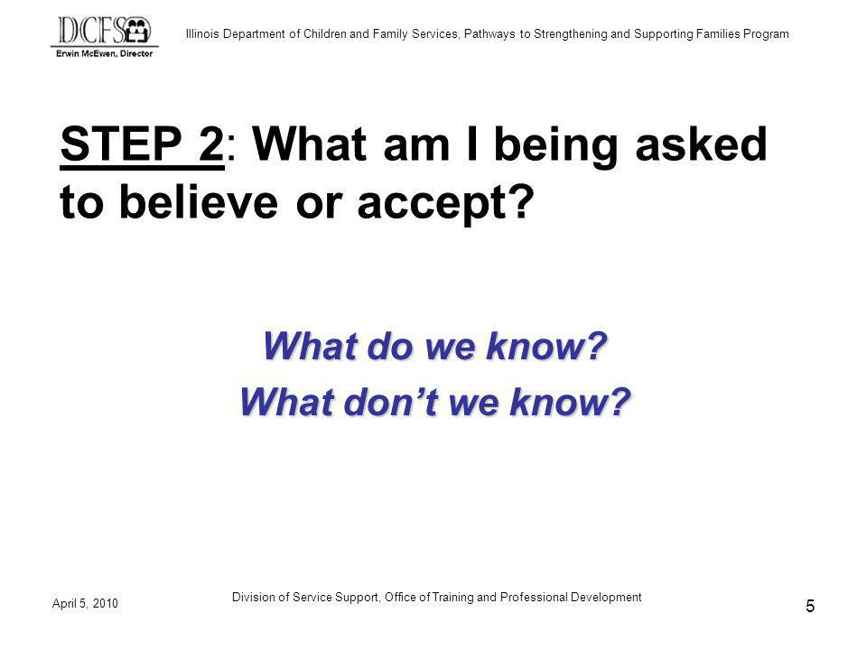 Illinois Department of Children and Family Services, Pathways to Strengthening and Supporting Families Program April 5, 2010 Division of Service Support, Office of Training and Professional Development 5 STEP 2: What am I being asked to believe or accept.
