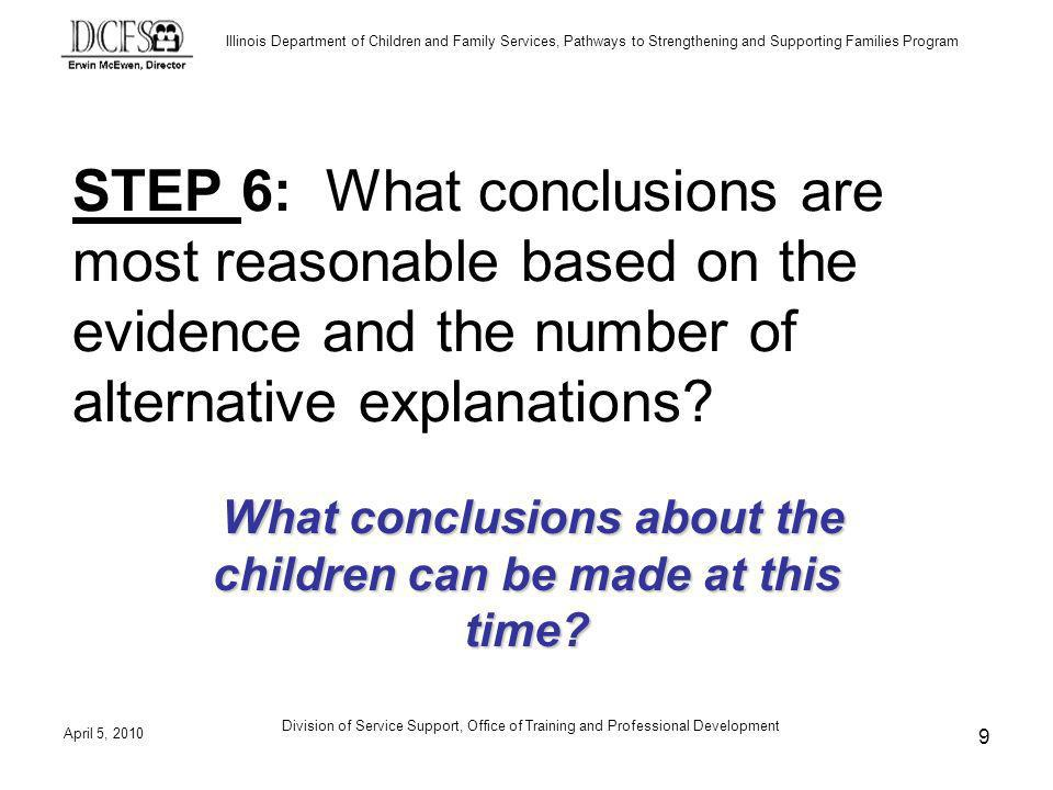 Illinois Department of Children and Family Services, Pathways to Strengthening and Supporting Families Program April 5, 2010 Division of Service Support, Office of Training and Professional Development 9 STEP 6: What conclusions are most reasonable based on the evidence and the number of alternative explanations.