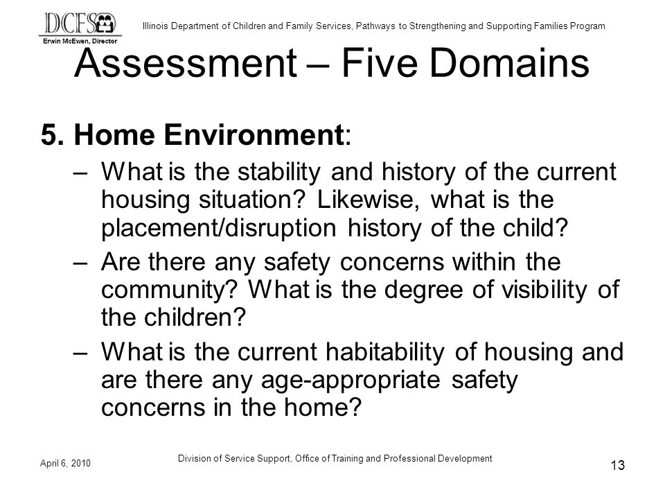 Illinois Department of Children and Family Services, Pathways to Strengthening and Supporting Families Program Assessment – Five Domains 5.Home Environment: –What is the stability and history of the current housing situation.