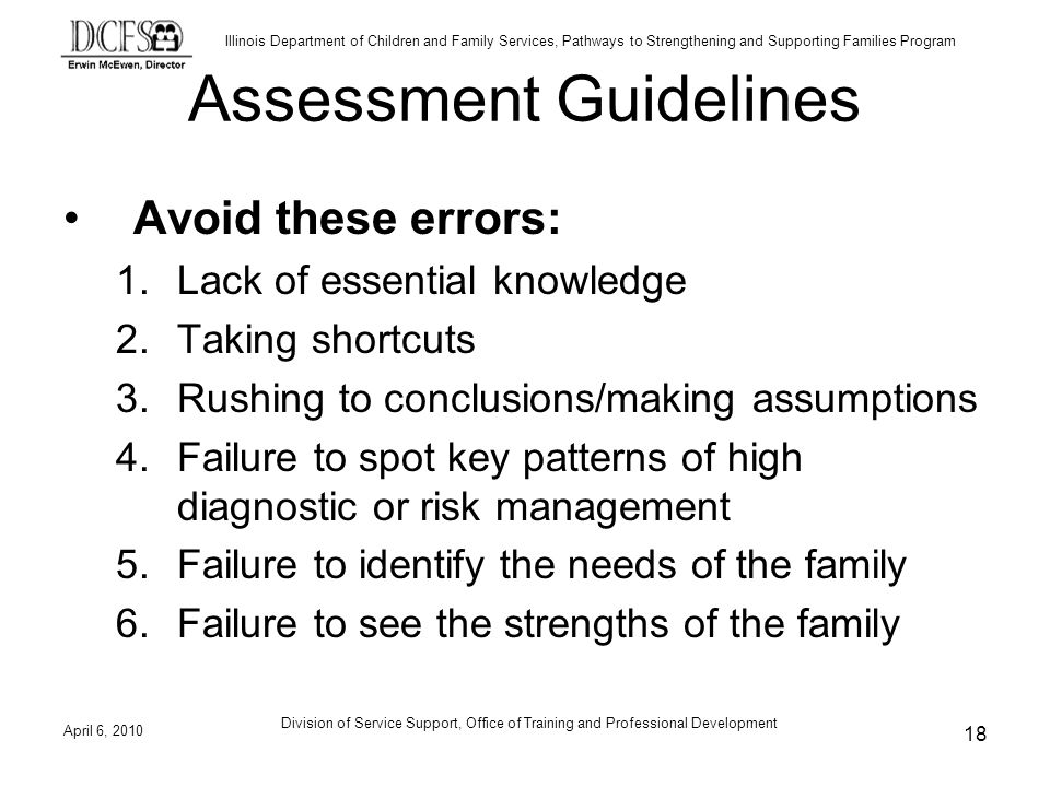 Illinois Department of Children and Family Services, Pathways to Strengthening and Supporting Families Program Assessment Guidelines Avoid these errors: 1.Lack of essential knowledge 2.Taking shortcuts 3.Rushing to conclusions/making assumptions 4.Failure to spot key patterns of high diagnostic or risk management 5.Failure to identify the needs of the family 6.Failure to see the strengths of the family April 6, Division of Service Support, Office of Training and Professional Development