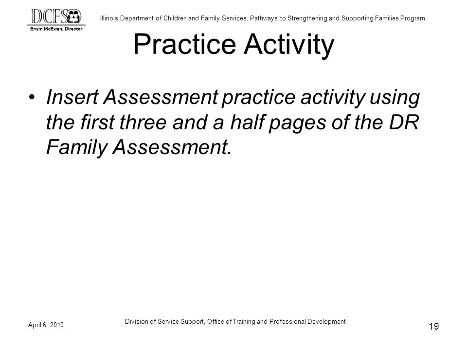 Illinois Department of Children and Family Services, Pathways to Strengthening and Supporting Families Program Practice Activity Insert Assessment practice activity using the first three and a half pages of the DR Family Assessment.
