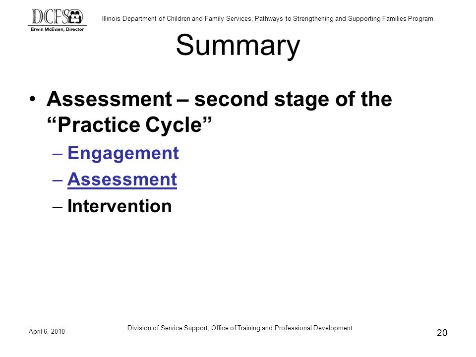 Illinois Department of Children and Family Services, Pathways to Strengthening and Supporting Families Program Summary Assessment – second stage of the Practice Cycle –Engagement –Assessment –Intervention April 6, Division of Service Support, Office of Training and Professional Development