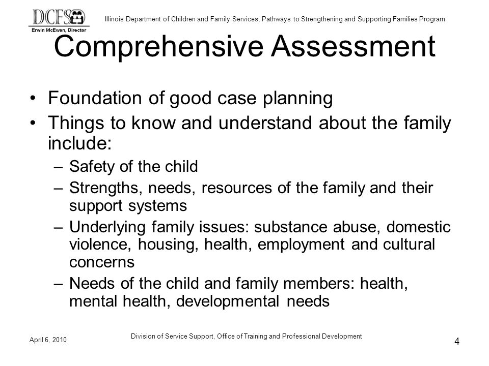 Illinois Department of Children and Family Services, Pathways to Strengthening and Supporting Families Program Comprehensive Assessment Foundation of good case planning Things to know and understand about the family include: –Safety of the child –Strengths, needs, resources of the family and their support systems –Underlying family issues: substance abuse, domestic violence, housing, health, employment and cultural concerns –Needs of the child and family members: health, mental health, developmental needs April 6, Division of Service Support, Office of Training and Professional Development