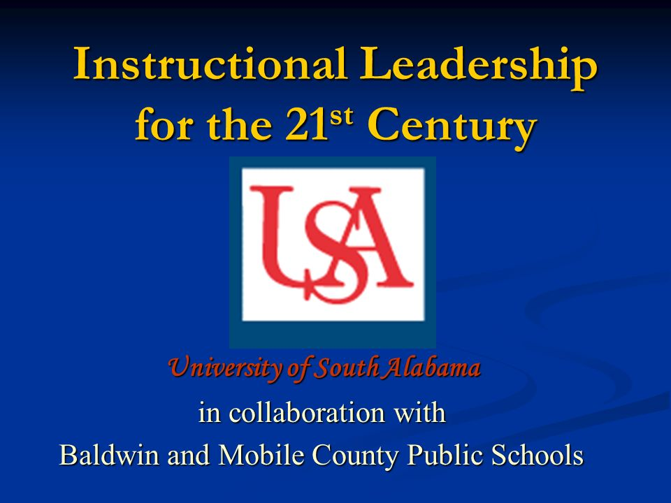 Instructional Leadership for the 21 st Century University of South Alabama in collaboration with Baldwin and Mobile County Public Schools