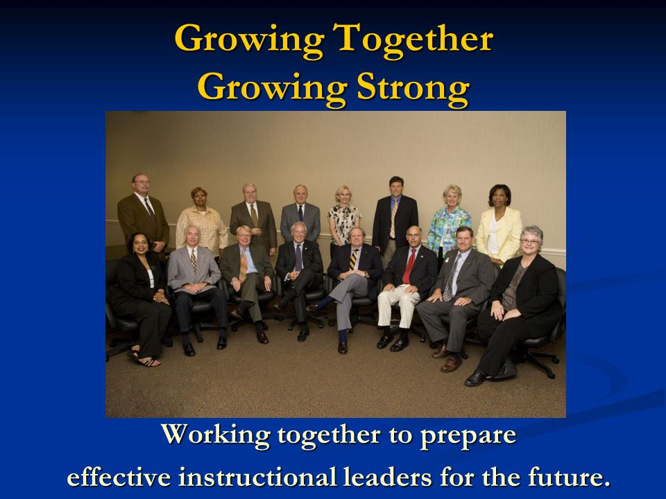 Growing Together Growing Strong Working together to prepare effective instructional leaders for the future.