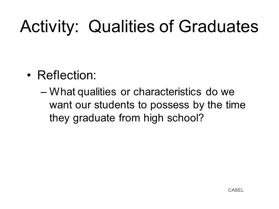 Activity: Qualities of Graduates Reflection: –What qualities or characteristics do we want our students to possess by the time they graduate from high school.
