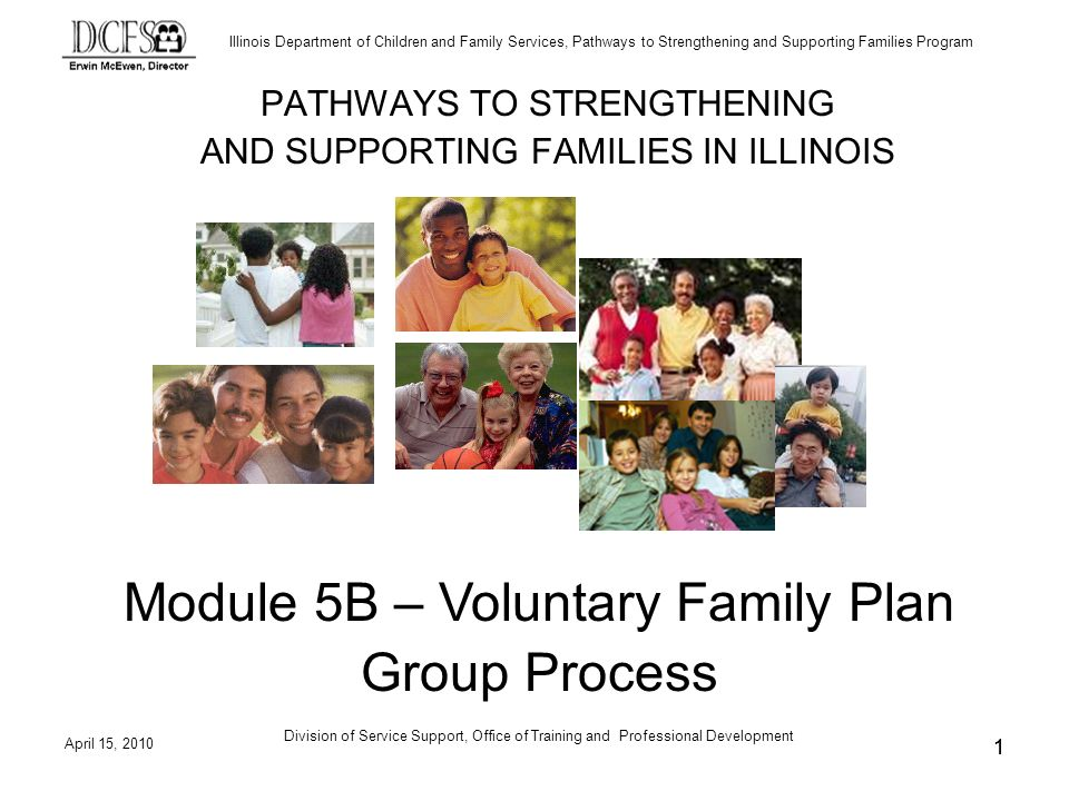 Illinois Department of Children and Family Services, Pathways to Strengthening and Supporting Families Program April 15, 2010 Division of Service Support, Office of Training and Professional Development 11 PATHWAYS TO STRENGTHENING AND SUPPORTING FAMILIES IN ILLINOIS Module 5B – Voluntary Family Plan Group Process
