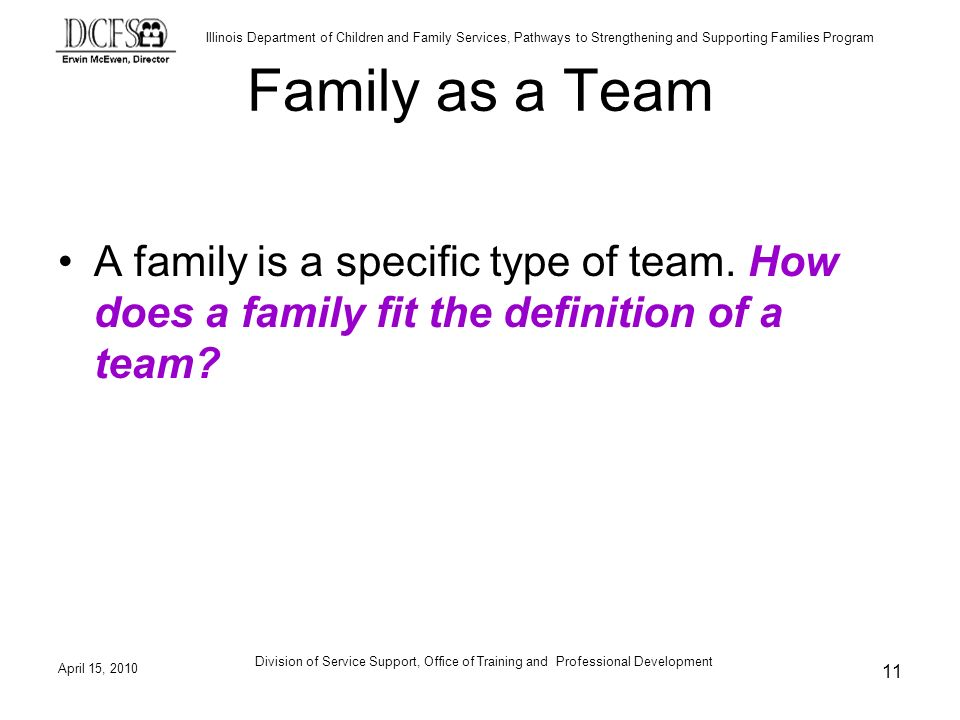 Illinois Department of Children and Family Services, Pathways to Strengthening and Supporting Families Program April 15, 2010 Division of Service Support, Office of Training and Professional Development 11 Family as a Team A family is a specific type of team.
