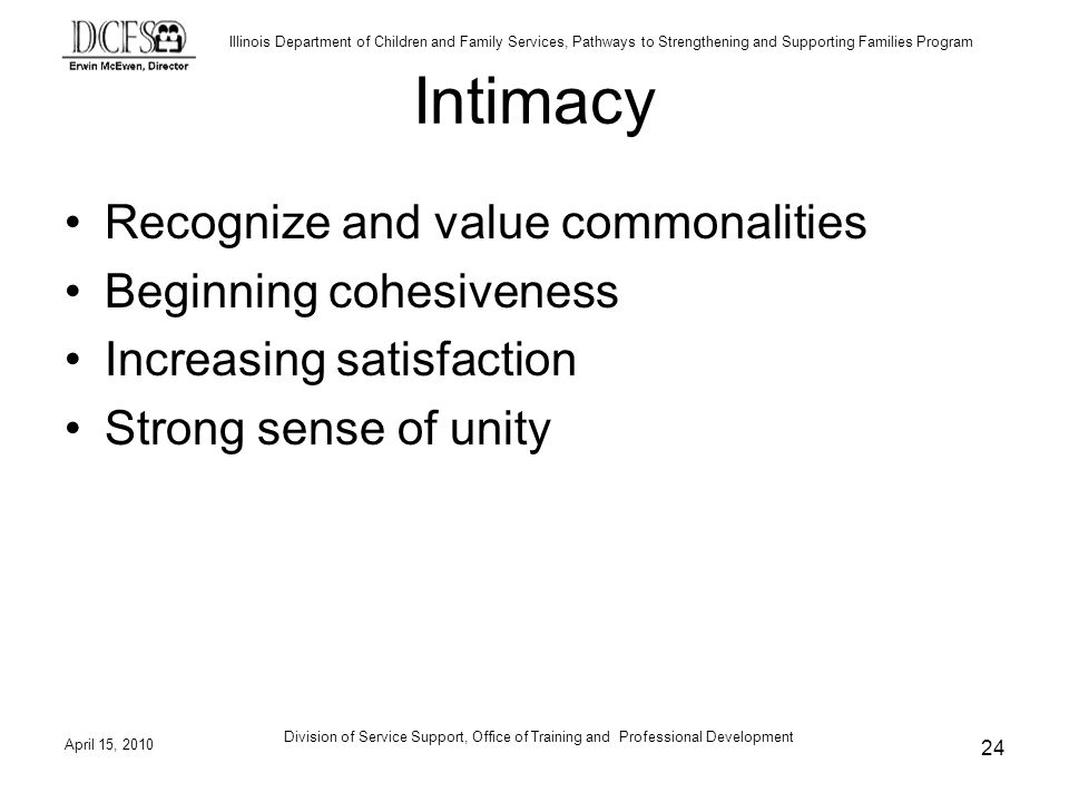 Illinois Department of Children and Family Services, Pathways to Strengthening and Supporting Families Program April 15, 2010 Division of Service Support, Office of Training and Professional Development 24 Intimacy Recognize and value commonalities Beginning cohesiveness Increasing satisfaction Strong sense of unity