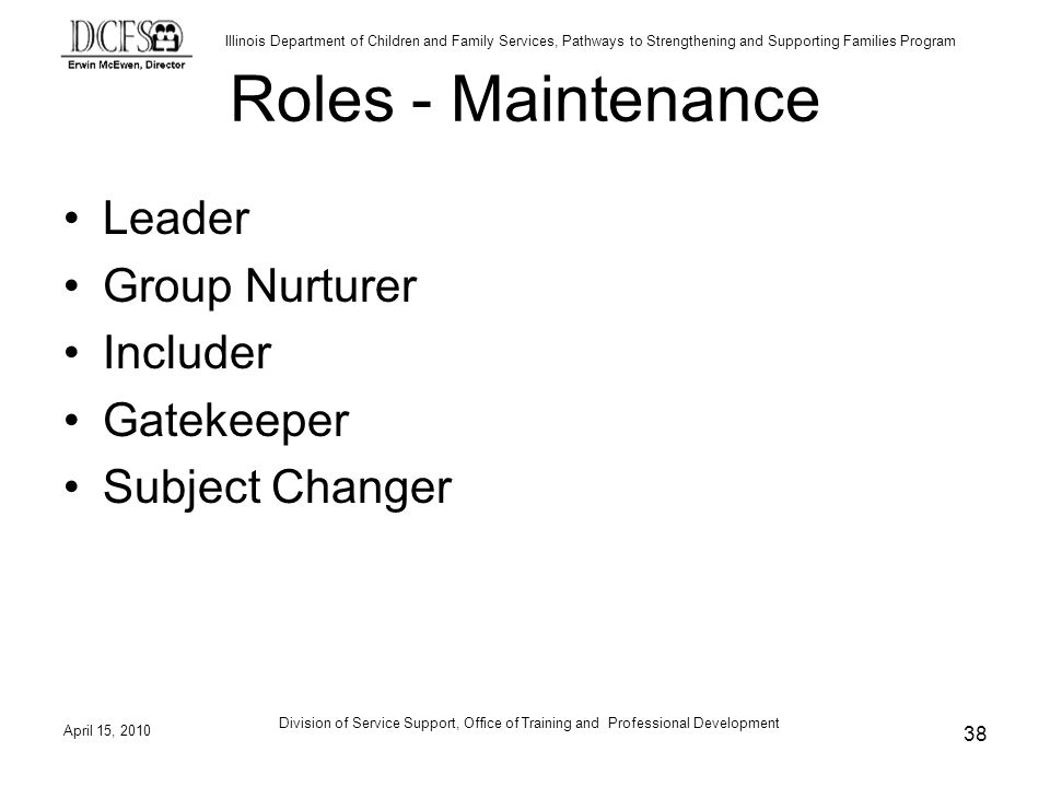Illinois Department of Children and Family Services, Pathways to Strengthening and Supporting Families Program April 15, 2010 Division of Service Support, Office of Training and Professional Development 38 Roles - Maintenance Leader Group Nurturer Includer Gatekeeper Subject Changer