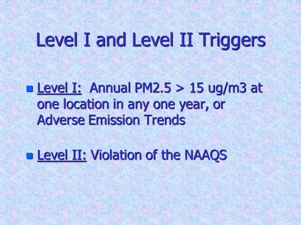 Level I and Level II Triggers n Level I: Annual PM2.5 > 15 ug/m3 at one location in any one year, or Adverse Emission Trends n Level II: Violation of the NAAQS 18