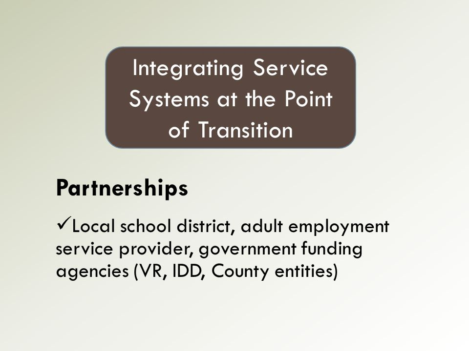 Partnerships Local school district, adult employment service provider, government funding agencies (VR, IDD, County entities) Integrating Service Systems at the Point of Transition
