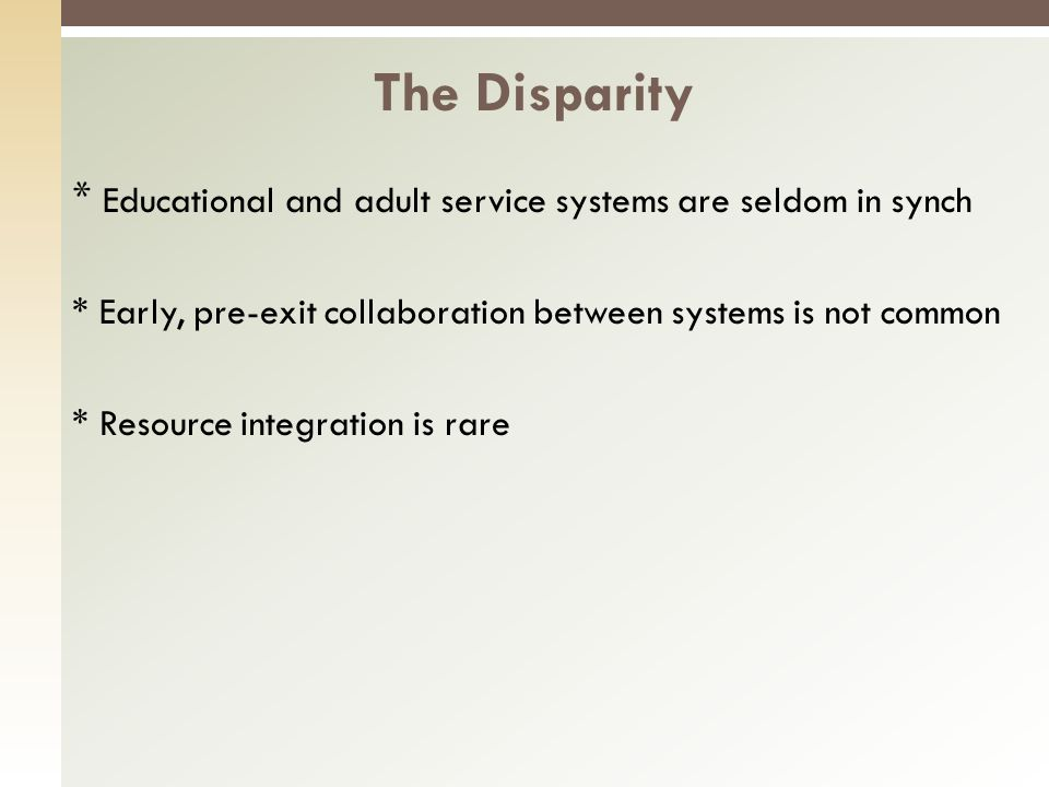 * Educational and adult service systems are seldom in synch * Early, pre-exit collaboration between systems is not common * Resource integration is rare The Disparity