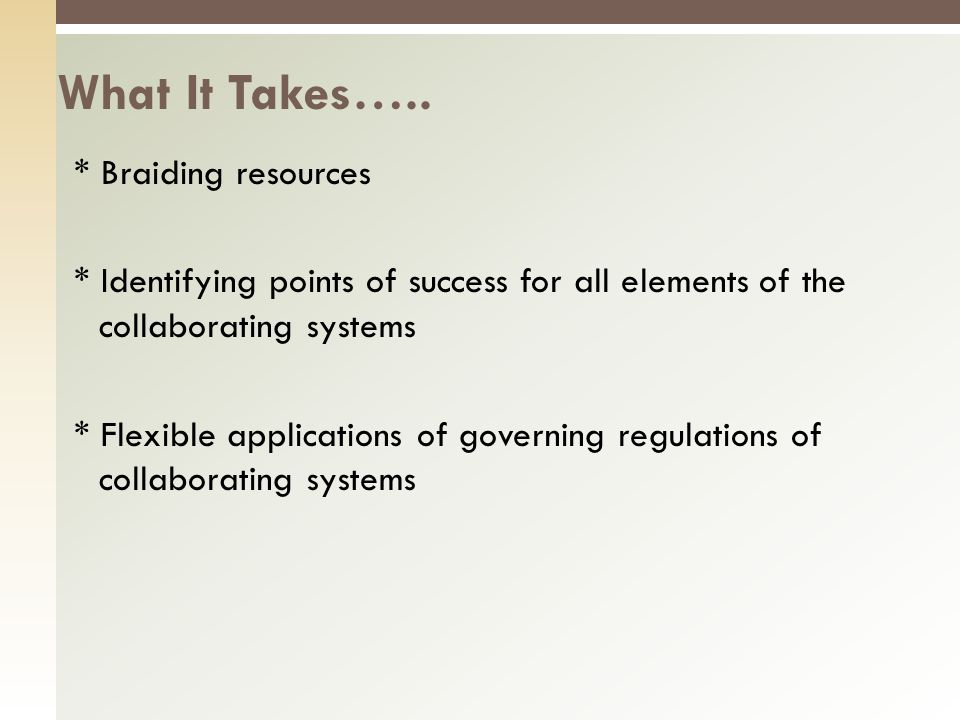 * Braiding resources * Identifying points of success for all elements of the collaborating systems * Flexible applications of governing regulations of collaborating systems What It Takes…..