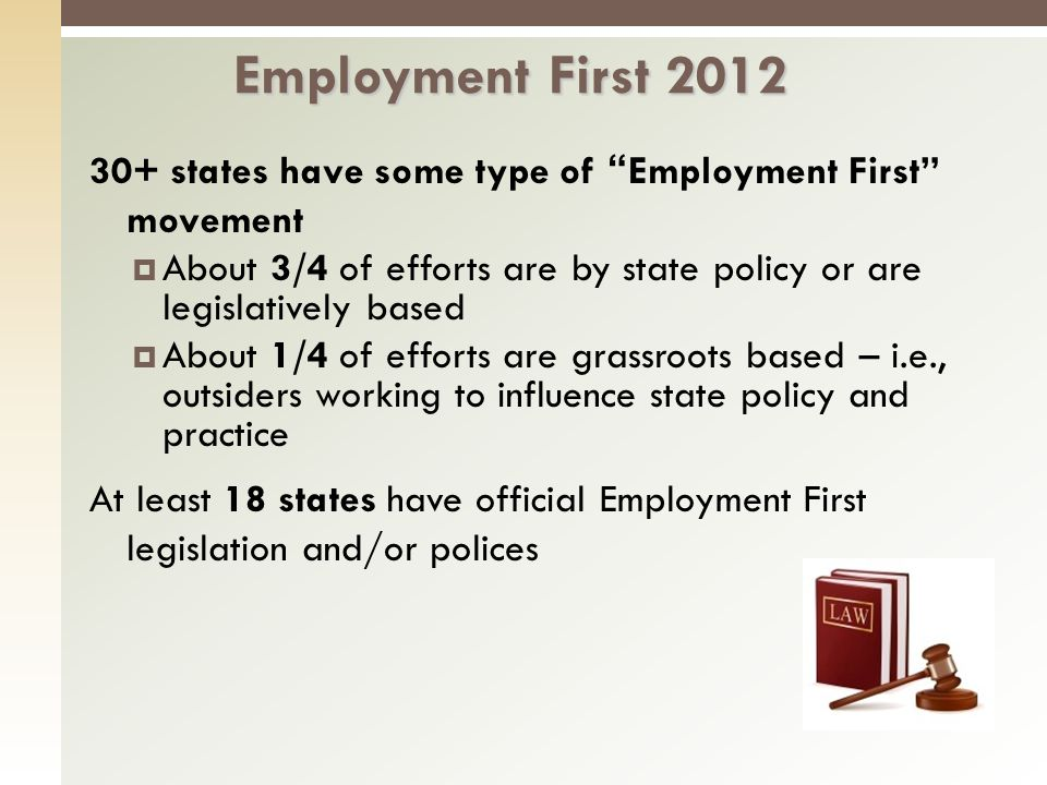 30+ states have some type of Employment First movement About 3/4 of efforts are by state policy or are legislatively based About 1/4 of efforts are grassroots based – i.e., outsiders working to influence state policy and practice At least 18 states have official Employment First legislation and/or polices Employment First 2012