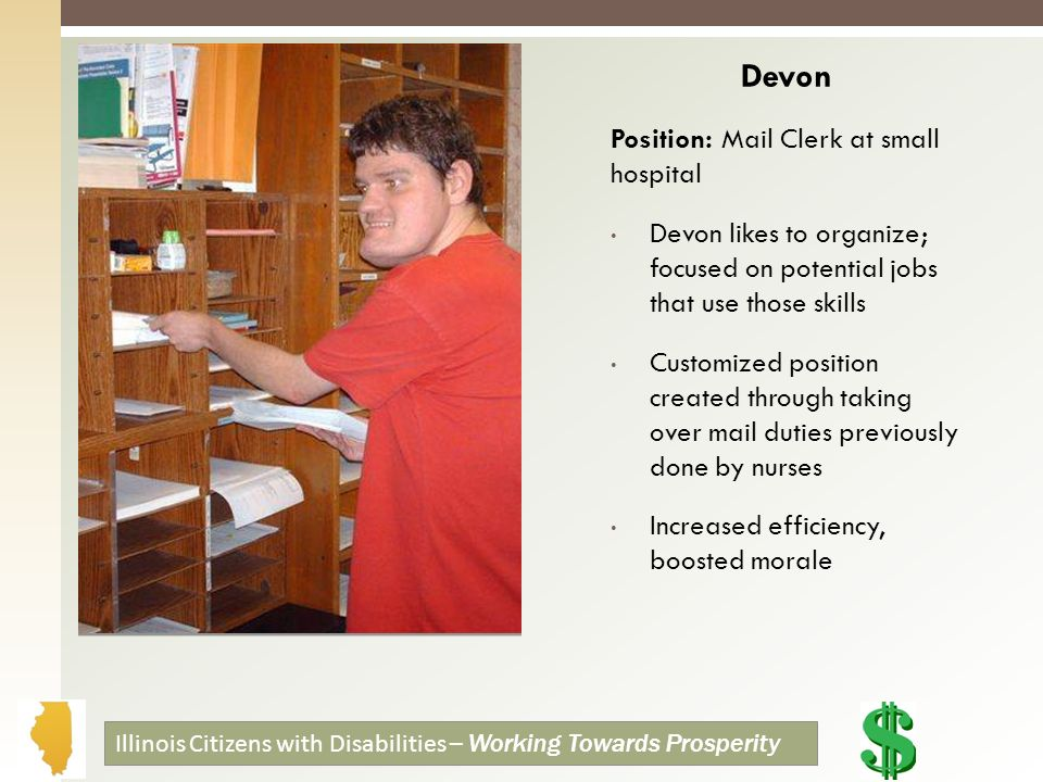 Devon Position: Mail Clerk at small hospital Devon likes to organize; focused on potential jobs that use those skills Customized position created through taking over mail duties previously done by nurses Increased efficiency, boosted morale Illinois Citizens with Disabilities – Working Towards Prosperity