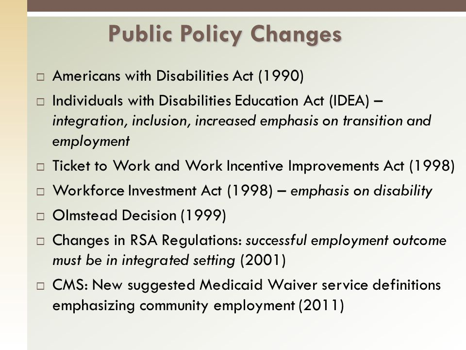 Americans with Disabilities Act (1990) Individuals with Disabilities Education Act (IDEA) – integration, inclusion, increased emphasis on transition and employment Ticket to Work and Work Incentive Improvements Act (1998) Workforce Investment Act (1998) – emphasis on disability Olmstead Decision (1999) Changes in RSA Regulations: successful employment outcome must be in integrated setting (2001) CMS: New suggested Medicaid Waiver service definitions emphasizing community employment (2011) Public Policy Changes