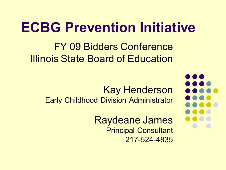 ECBG Prevention Initiative FY 09 Bidders Conference Illinois State Board of Education Kay Henderson Early Childhood Division Administrator Raydeane James Principal Consultant 217-524-4835