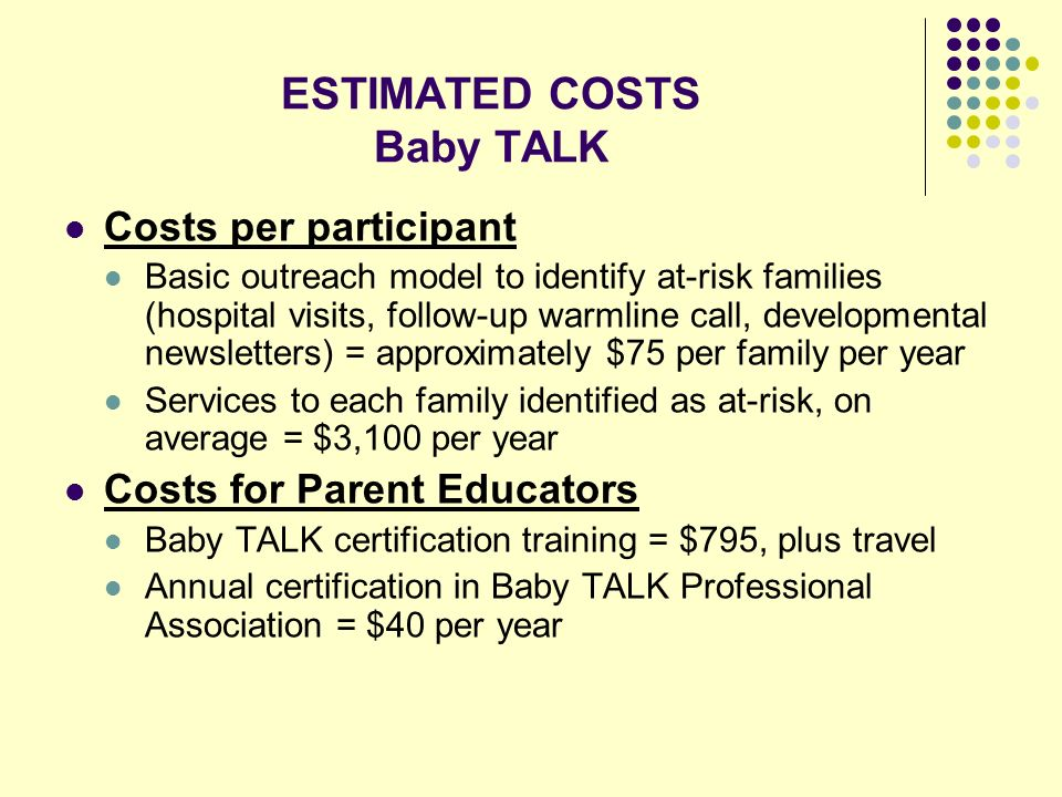ESTIMATED COSTS Baby TALK Costs per participant Basic outreach model to identify at-risk families (hospital visits, follow-up warmline call, developmental newsletters) = approximately $75 per family per year Services to each family identified as at-risk, on average = $3,100 per year Costs for Parent Educators Baby TALK certification training = $795, plus travel Annual certification in Baby TALK Professional Association = $40 per year