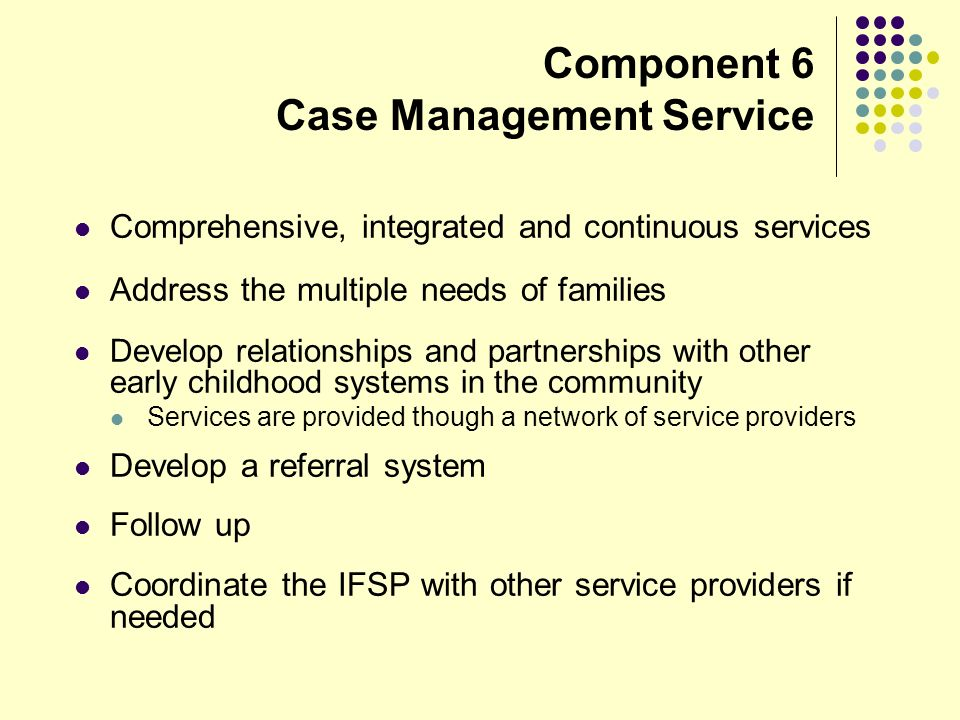 Component 6 Case Management Service Comprehensive, integrated and continuous services Address the multiple needs of families Develop relationships and partnerships with other early childhood systems in the community Services are provided though a network of service providers Develop a referral system Follow up Coordinate the IFSP with other service providers if needed