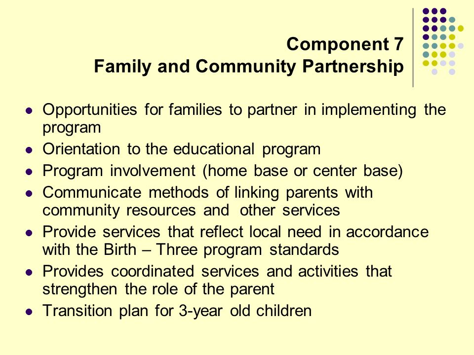 Component 7 Family and Community Partnership Opportunities for families to partner in implementing the program Orientation to the educational program Program involvement (home base or center base) Communicate methods of linking parents with community resources and other services Provide services that reflect local need in accordance with the Birth – Three program standards Provides coordinated services and activities that strengthen the role of the parent Transition plan for 3-year old children
