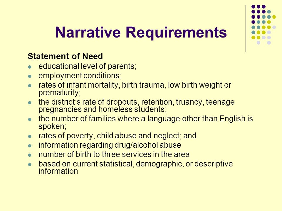 Narrative Requirements Statement of Need educational level of parents; employment conditions; rates of infant mortality, birth trauma, low birth weight or prematurity; the districts rate of dropouts, retention, truancy, teenage pregnancies and homeless students; the number of families where a language other than English is spoken; rates of poverty, child abuse and neglect; and information regarding drug/alcohol abuse number of birth to three services in the area based on current statistical, demographic, or descriptive information