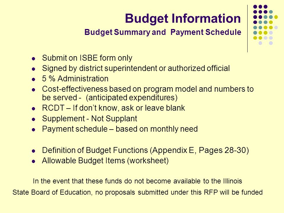 Budget Information Budget Summary and Payment Schedule Submit on ISBE form only Signed by district superintendent or authorized official 5 % Administration Cost-effectiveness based on program model and numbers to be served - (anticipated expenditures) RCDT – If dont know, ask or leave blank Supplement - Not Supplant Payment schedule – based on monthly need Definition of Budget Functions ( Appendix E, Pages 28-30) Allowable Budget Items (worksheet) In the event that these funds do not become available to the Illinois State Board of Education, no proposals submitted under this RFP will be funded