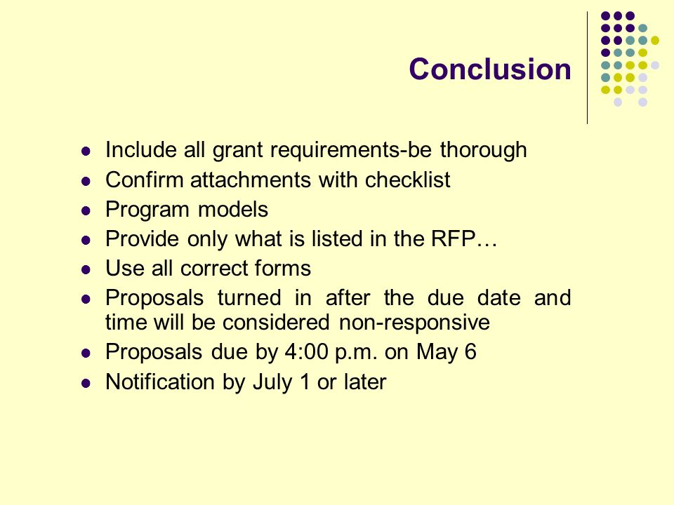 Conclusion Include all grant requirements-be thorough Confirm attachments with checklist Program models Provide only what is listed in the RFP… Use all correct forms Proposals turned in after the due date and time will be considered non-responsive Proposals due by 4:00 p.m.