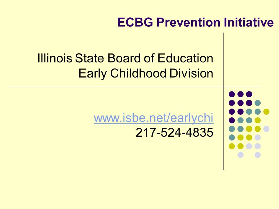 ECBG Prevention Initiative Illinois State Board of Education Early Childhood Division www.isbe.net/earlychi 217-524-4835